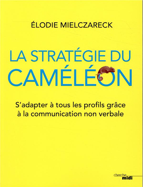 LA STRATEGIE DU CAMELEON - S'ADAPTER A TOUS LES PROFILS GRACE A LA COMMUNICATION NON VERBALE